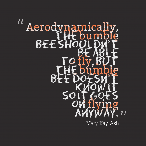 Mary Kay Ash 's quote about bumblebee, knowledge. Aerodynamically, the bumble bee shouldn't…