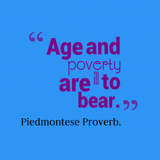 Piedmontese Wisdom. 's quote about Age, peverty. Age and poverty are ill…