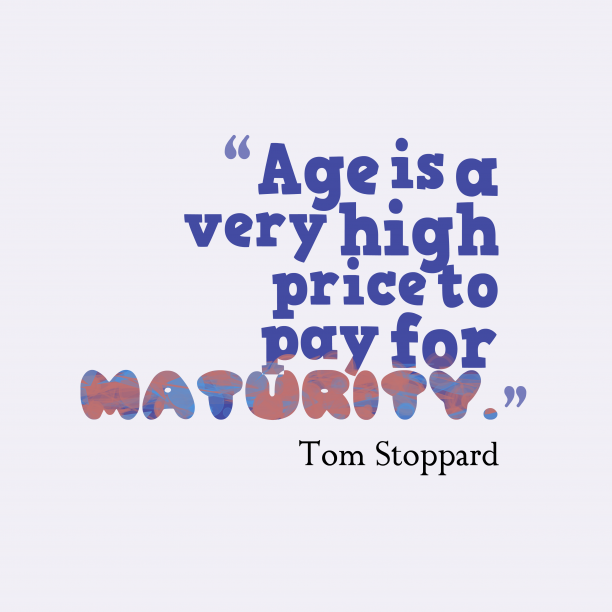 Tom Stoppard 's quote about . Age is a very high…