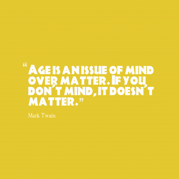 Mark Twain 's quote about age. Age is an issue of…