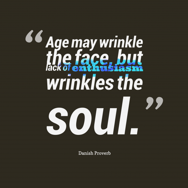 Danish Wisdom 's quote about Enthusiasm. Age may wrinkle the face,…