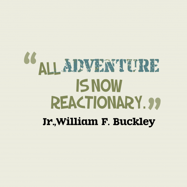 William F. Buckley 's quote about . All adventure is now reactionary….