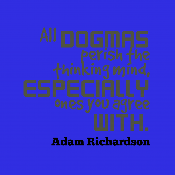 Adam Richardson 's quote about . All dogmas perish the thinking…