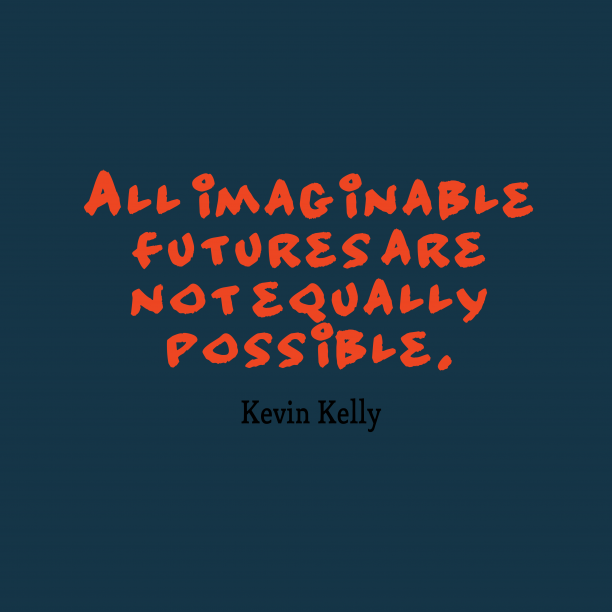 Kevin Kelly 's quote about . All imaginable futures are not…