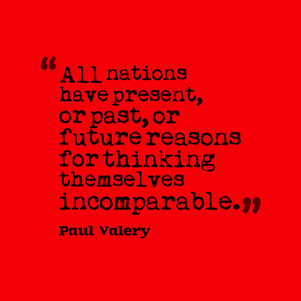 Paul Valery 's quote about nations, incomparable. All nations have present, or…