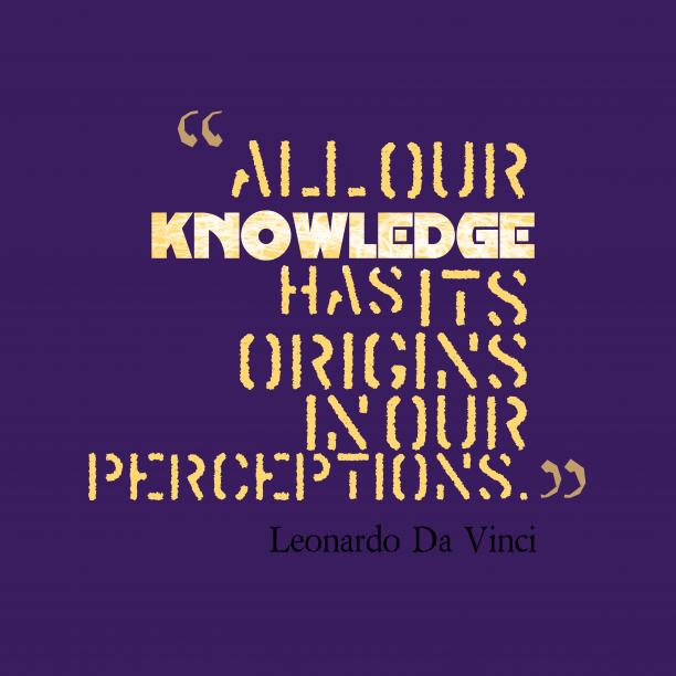Leonardo Da Vinci 's quote about knowledge, perception. All our knowledge has its…