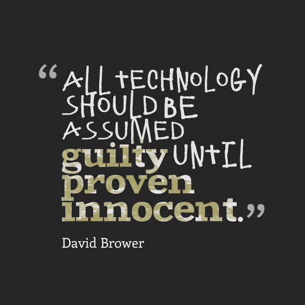 David Brower 's quote about technology. All technology should be assumed…