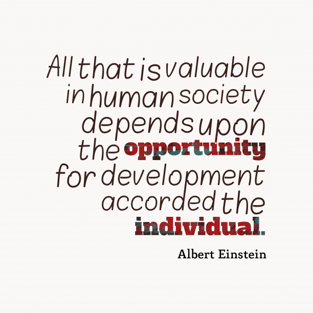 Albert Einstein 's quote about society, opportunity. All that is valuable in…