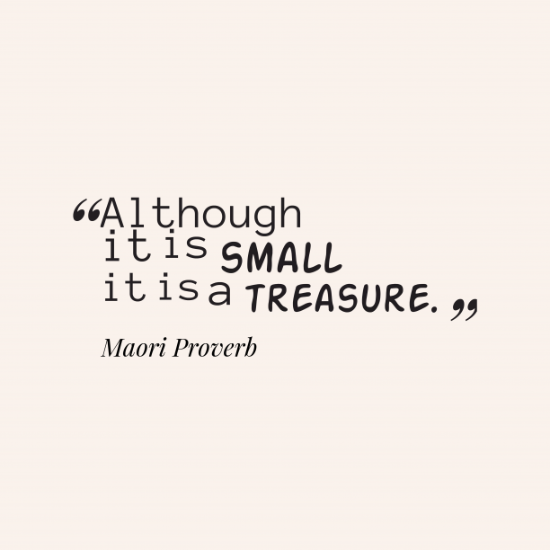 Maori Wisdom 's quote about Treasure. Although it is small it…