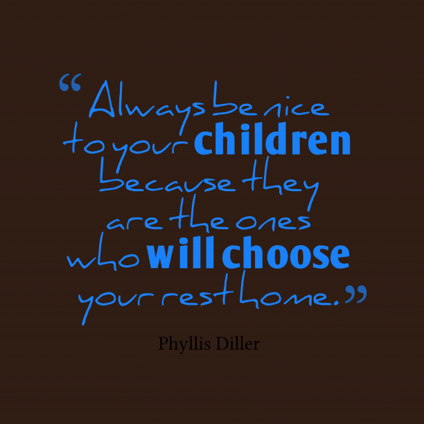 Phyllis Diller 's quote about children, home. Always be nice to your…