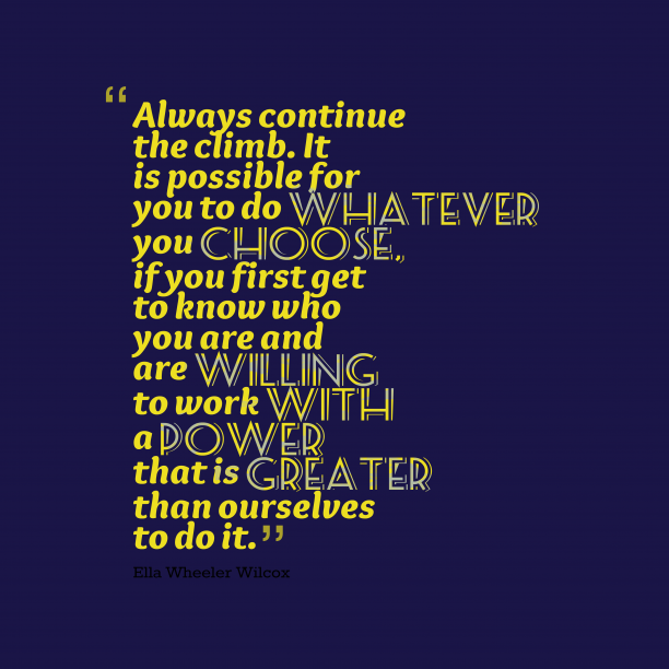 Ella Wheeler Wilcox 's quote about . Always continue the climb. It…