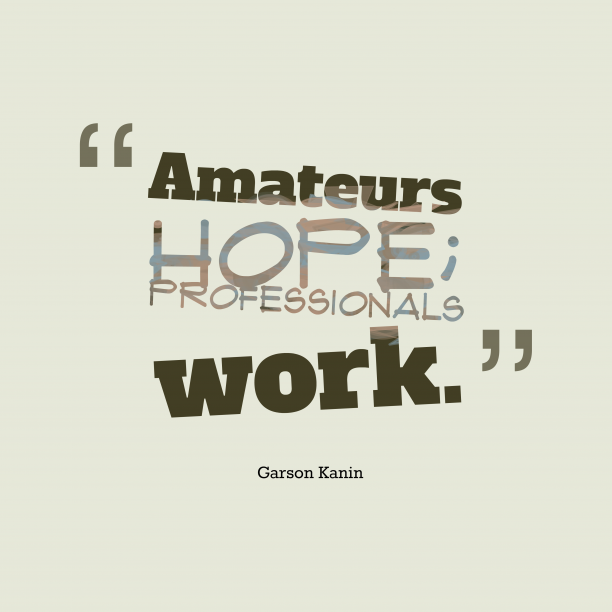 Garson Kanin 's quote about . Amateurs hope; professionals work….