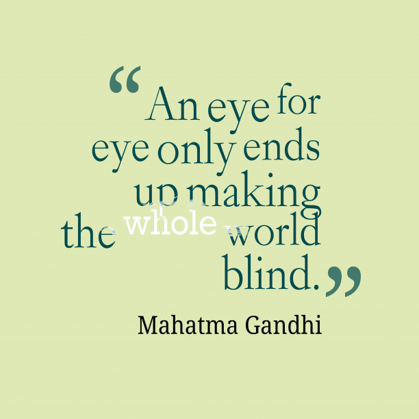 Mahatma Gandhi 's quote about revenge. An eye for eye only…