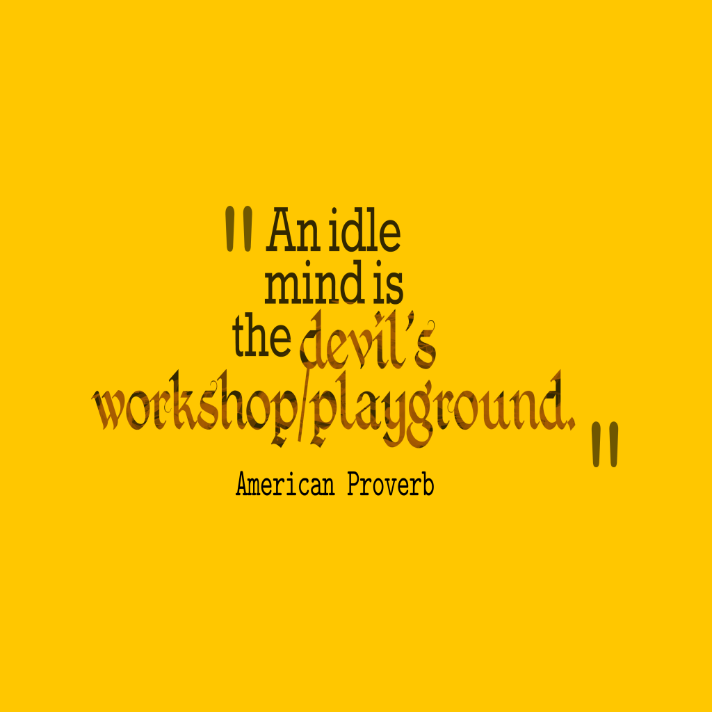 proverb an idle mind is a devil s workshop means A saying goes: ''an idle mind is the devil's workshop'' though this prominent quote is not found in the bible, yet it is very true.