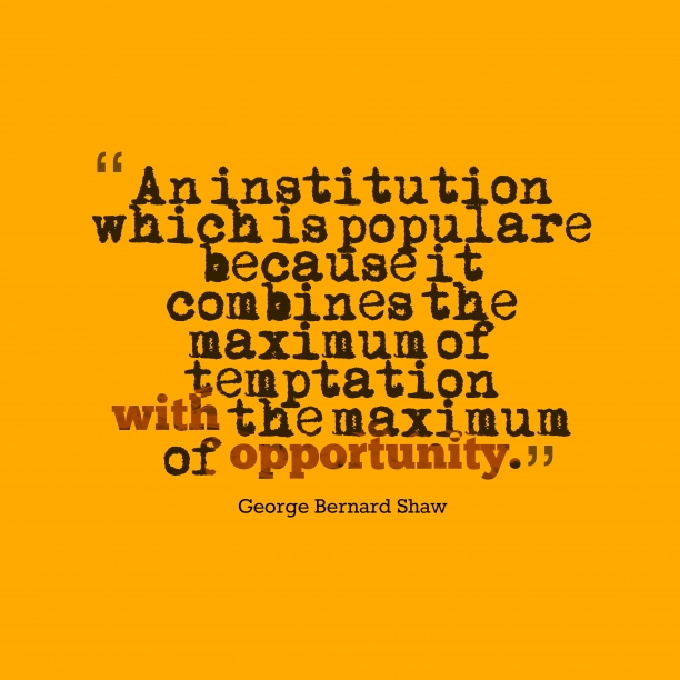 George Bernard Shaw 's quote about Institution, opportunity. An institution which is populare…