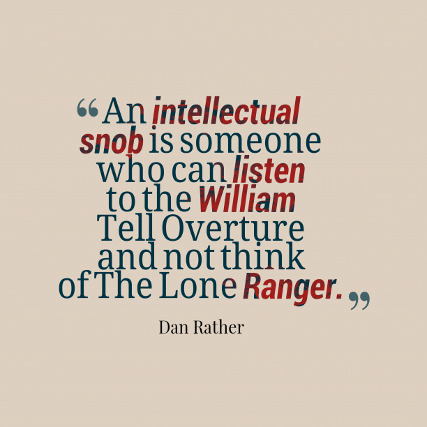 Dan Rather 's quote about . An intellectual snob is someone…