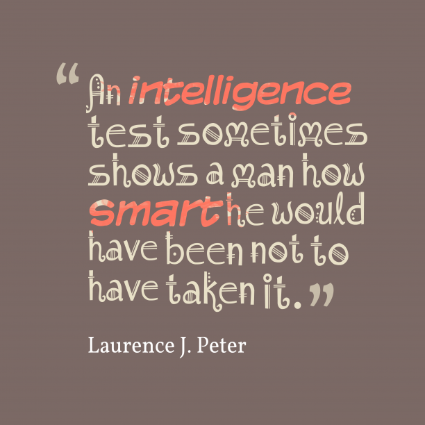 Laurence J. Peter 's quote about Intelligence. An intelligence test sometimes shows…