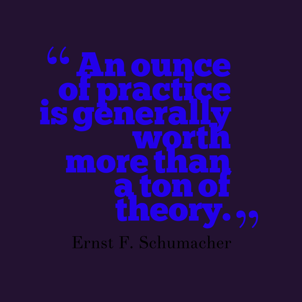 Ernst F. Schumacher quote about practice.