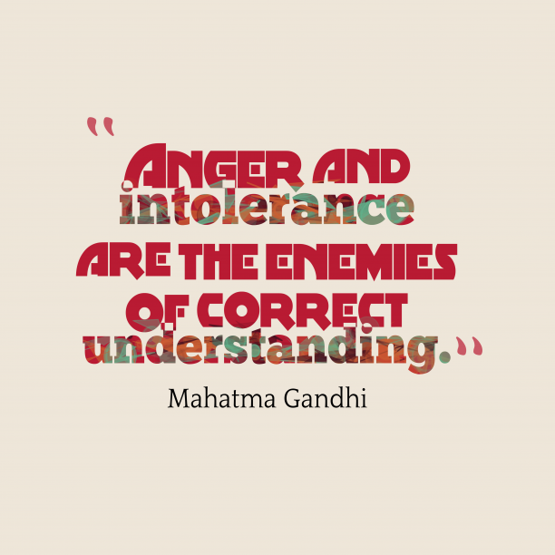 Mahatma Gandhi 's quote about . Anger and intolerance are the…
