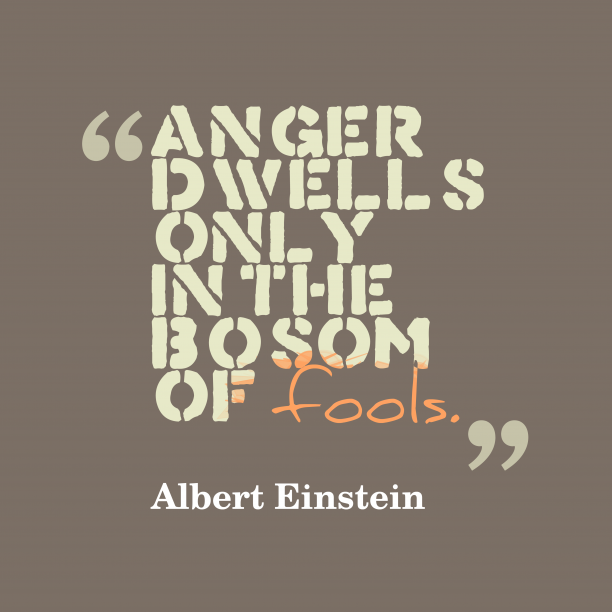 Albert Einstein 's quote about . Anger dwells only in the…