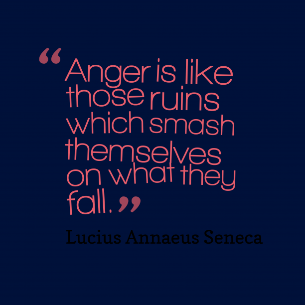 Lucius Annaeus Seneca 's quote about anger, attitude. Anger is like those ruins…