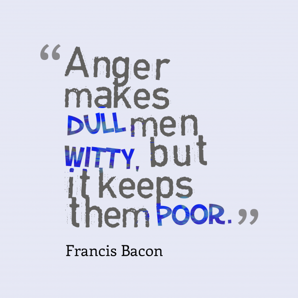 Francis Bacon 's quote about . Anger makes dull men witty,…