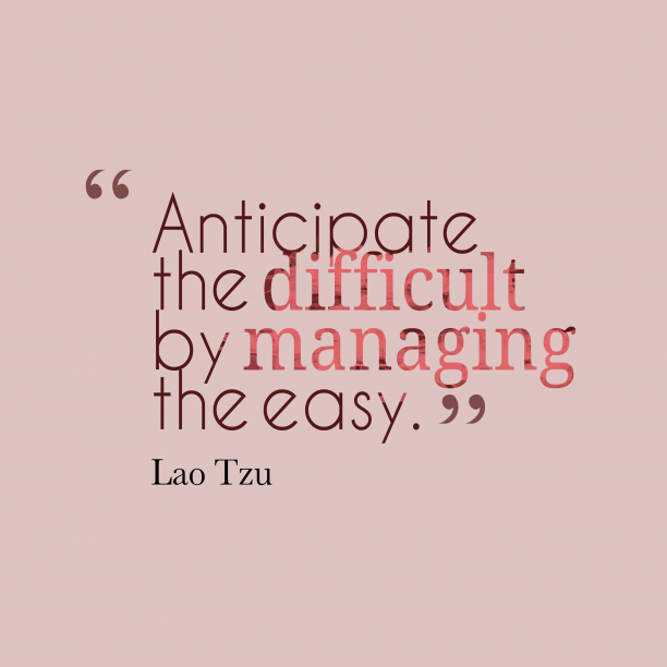 Lao Tzu 's quote about difficulty. Anticipate the difficult by managing…