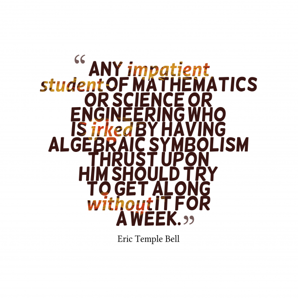 Eric Temple Bell 's quote about . Any impatient student of mathematics…