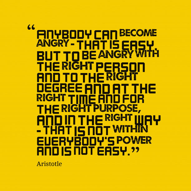 Aristotle 's quote about angry, controlling. Anybody can become angry -…
