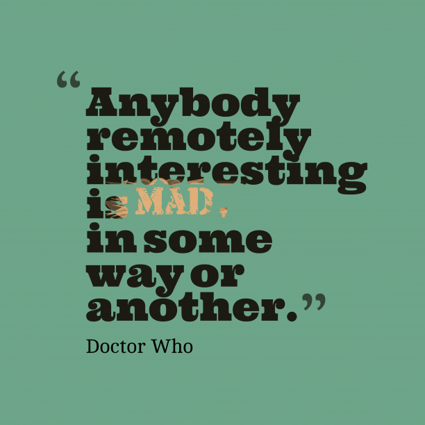 Doctor Who 's quote about madness. Anybody remotely interesting is mad,…