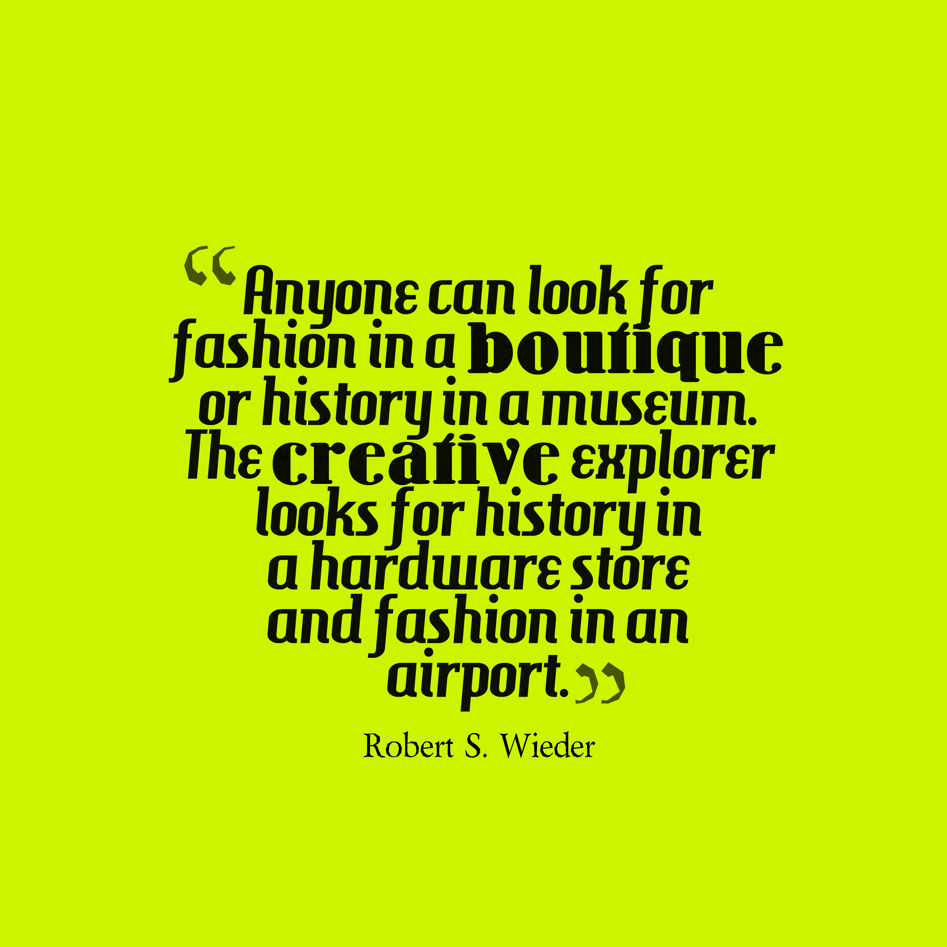 Quotes image of Anyone can look for fashion in a boutique or history in a museum. The creative explorer looks for history in a hardware store and fashion in an airport.