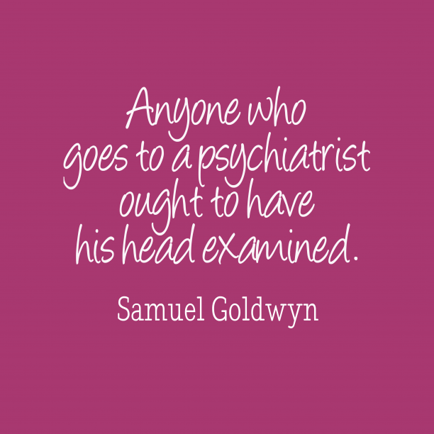 Samuel Goldwyn 's quote about psychiatry. Anyone who goes to a…