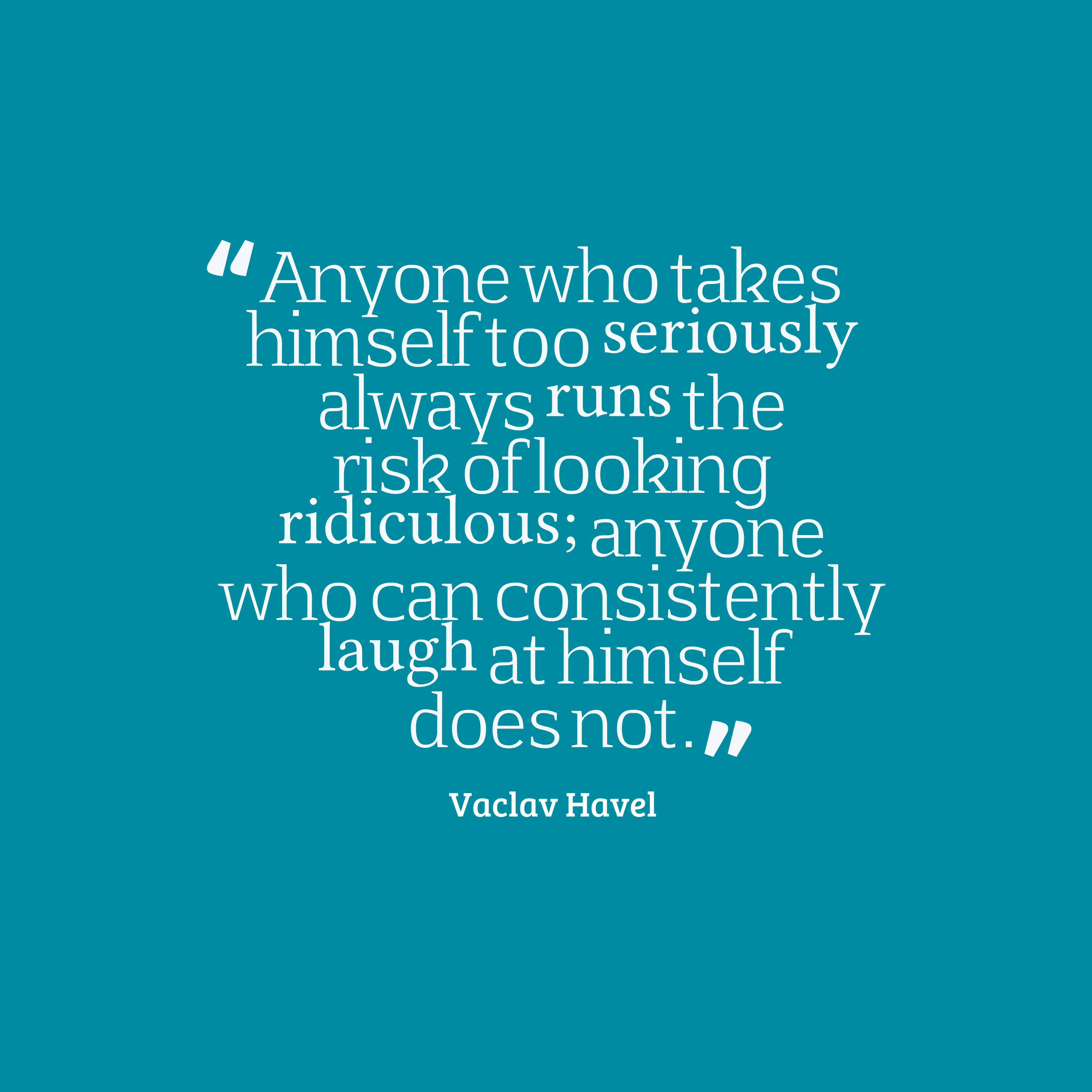 Quotes image of Anyone who takes himself too seriously always runs the risk of looking ridiculous; anyone who can consistently laugh at himself does not.