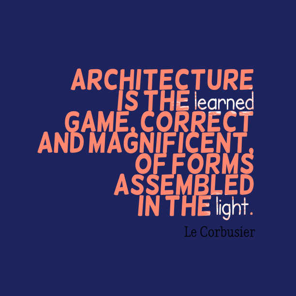 Le Corbusier 's quote about architecture. Architecture is the learned game,…