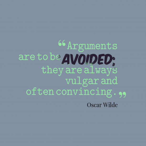 Oscar Wilde 's quote about Argument. Arguments are to be avoided;…
