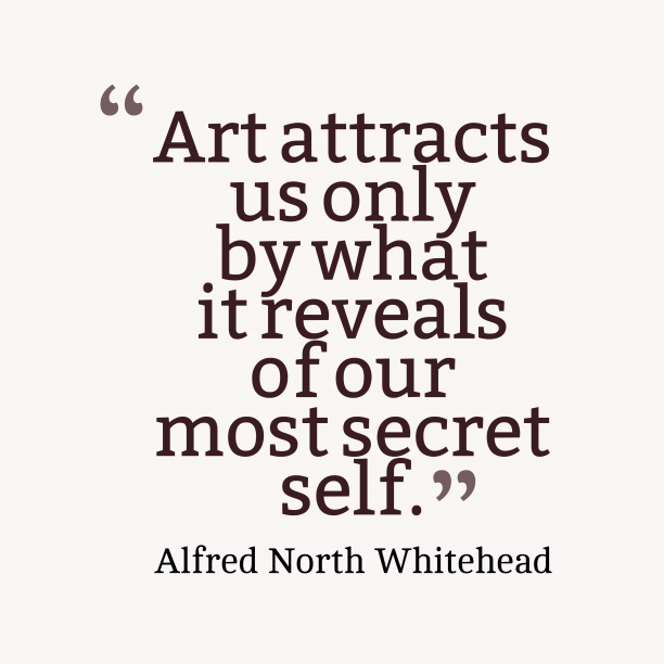 Alfred North Whitehead 's quote about . Art attracts us only by…