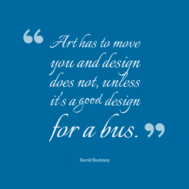 David Hockney 's quote about art,design. Art has to move you…
