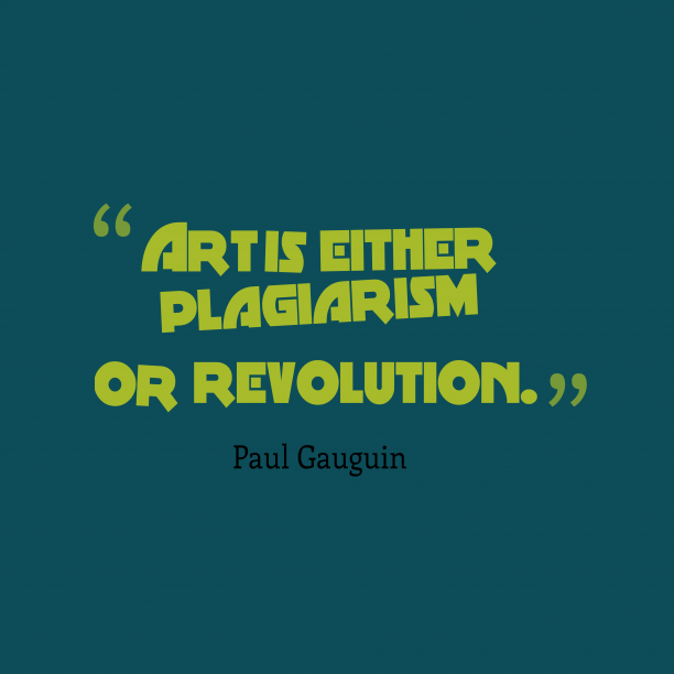 Paul Gauguin 's quote about . Art is either plagiarism or…