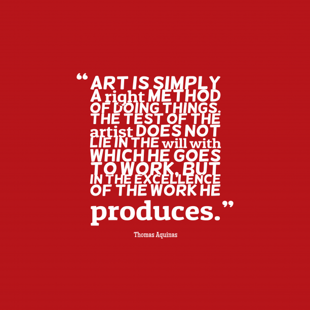 Thomas Aquinas 's quote about . Art is simply a right…