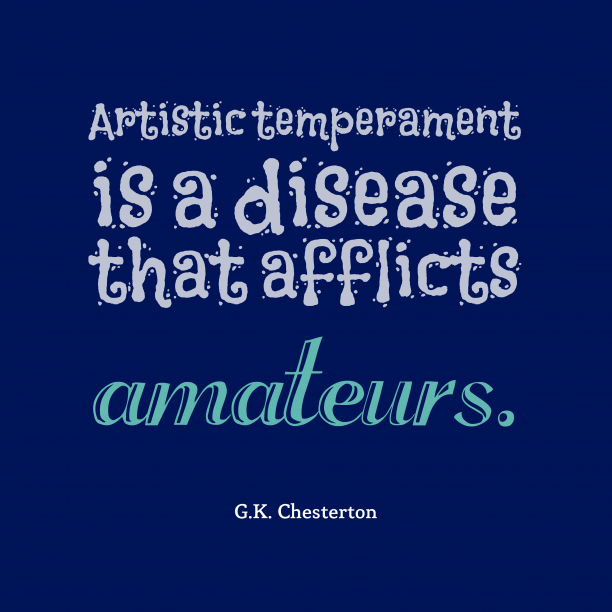 G.K. Chesterton 's quote about temperament, attitude. Artistic temperament is a disease…