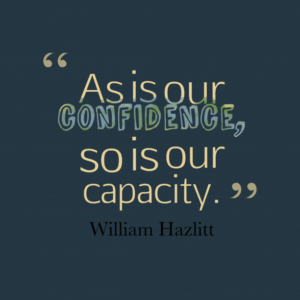 William Hazlitt 's quote about Confidence. As is our confidence, so…