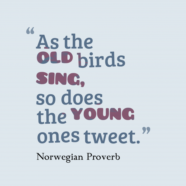 Norwegian Wisdom 's quote about . As the old birds sing,…