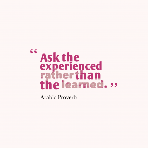 Arabic Wisdom 's quote about Experience, learn. Ask the experienced rather than…