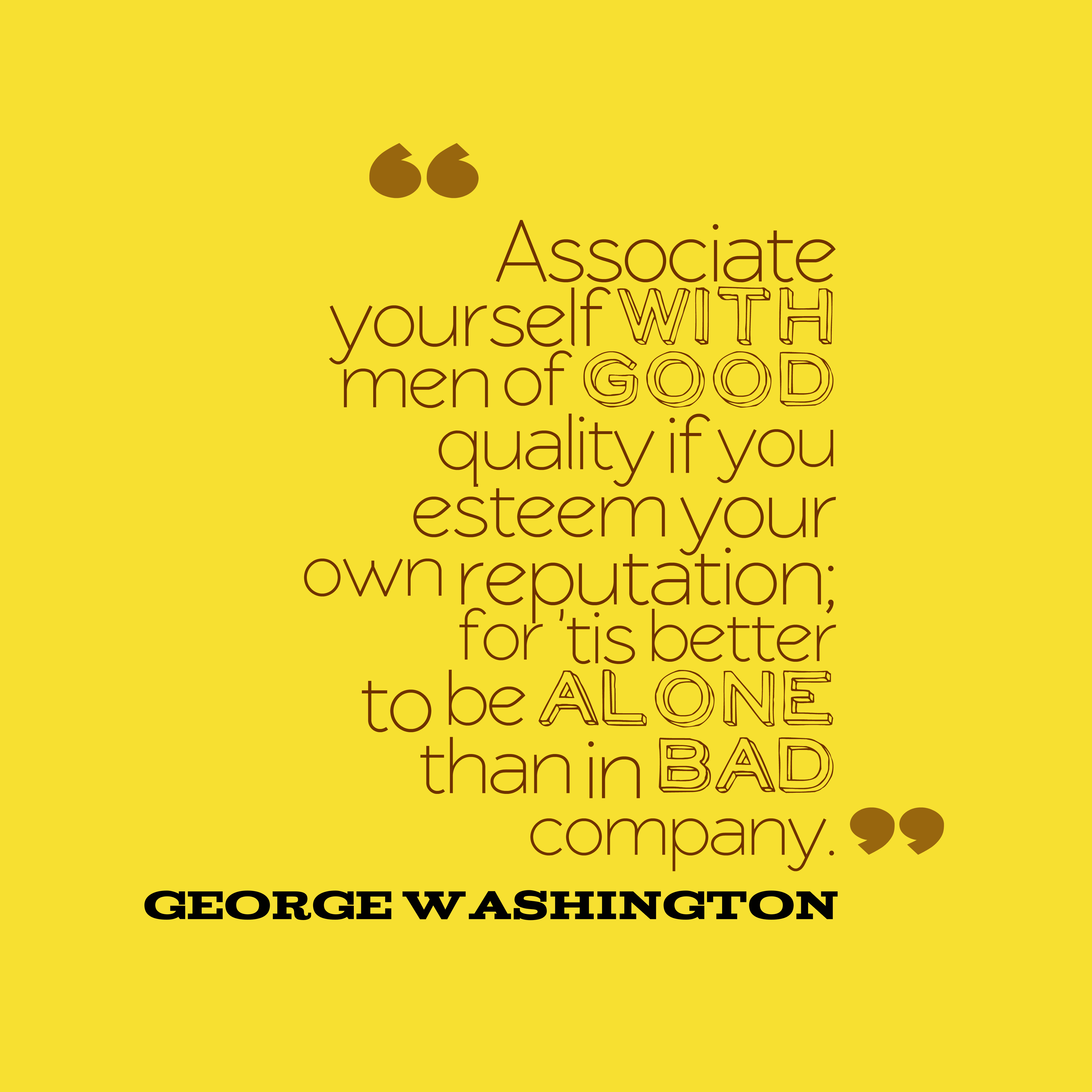Quotes image of Associate yourself with men of good quality if you esteem your own reputation; for 'tis better to be alone than in bad company.