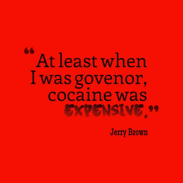 Jerry Brown 's quote about Cocaine. At least when I was…