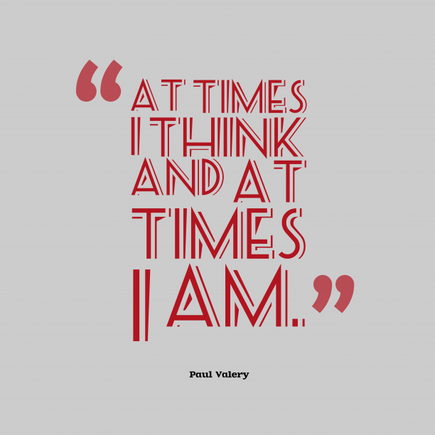 Paul Valery 's quote about think. At times I think and…