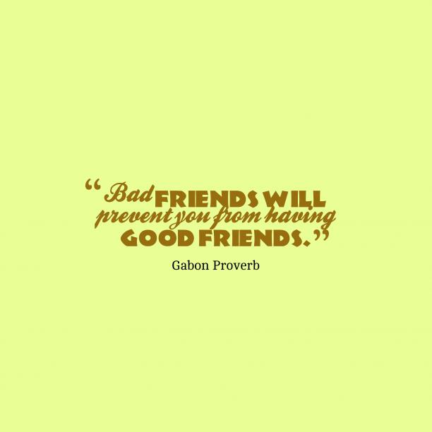 Gabon Wisdom 's quote about friends, prevent. Bad friends will prevent you…
