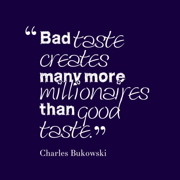 Charles Bukowski 's quote about taste. Bad taste creates many more…