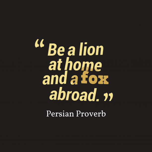 Persian Wisdom 's quote about . Be a lion at home…