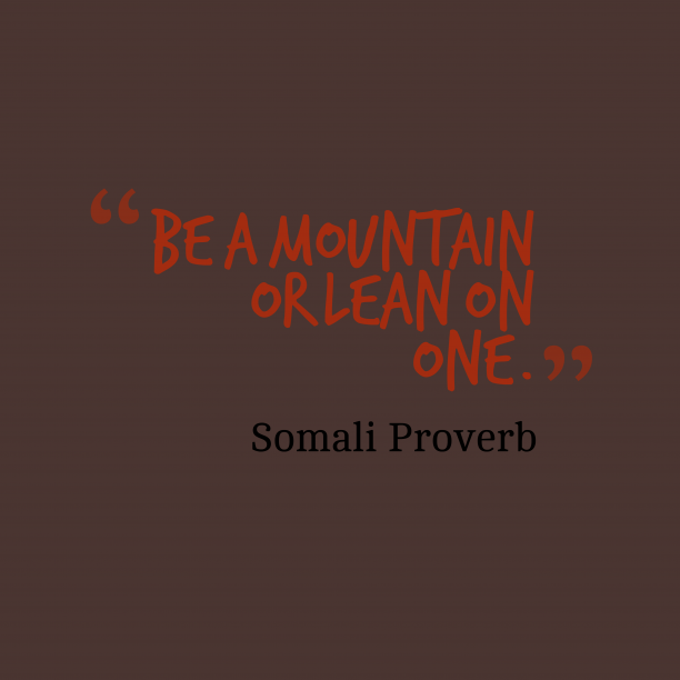 Somali Wisdom 's quote about Mountain. Be a mountain or lean…